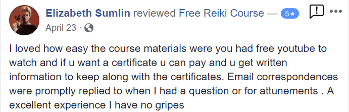 I loved how easy the course materials were you had free youtube to watch and if u want a certificate u can pay and u get written information to keep along with the certificates. Email correspondences were promptly replied to when I had a question or for attunements. A excellent experience I have no gripes