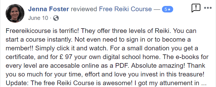 Freereikicourse is terrific! They offer three levels of Reiki. You can start a course instantly. Not even need to sign in or to become a member!! Simply click it and watch. For a small donation you get a certificate and for £ 97 your own digital school home. The e-books for every level are accessible online as a PDF. Absolute amazing! Thank you so much for your time, effort and love you invest in this treasure!  Update: The free Reiki Course is awesome! I got my attunement at the beginning of May and a few days later I received my Reiki Practitioner Diploma just few hours after I requested it. I'm practicing every day giving Reiki to myself, my husband Jeff, our cat and plants. I also give Reiki to the land we live on, and even to our car. It works beautifully, it is unlimited, and it is such a joy! Thank you Free Reiki Course Crew for all you do to make our planet a better place! MAHALO! Namaste